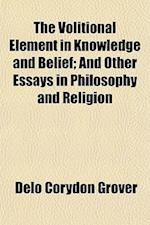 The Volitional Element in Knowledge and Belief; And Other Essays in Philosophy and Religion af Delo Corydon Grover