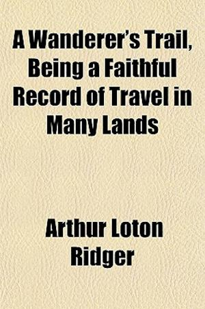 A Wanderer's Trail, Being a Faithful Record of Travel in Many Lands af Arthur Loton Ridger