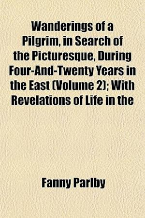 Wanderings of a Pilgrim, in Search of the Picturesque, During Four-And-Twenty Years in the East (Volume 2); With Revelations of Life in the af Fanny Parlby