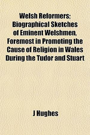 Welsh Reformers; Biographical Sketches of Eminent Welshmen, Foremost in Promoting the Cause of Religion in Wales During the Tudor and Stuart af J. Hughes