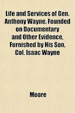 Life and Services of Gen. Anthony Wayne. Founded on Documentary and Other Evidence, Furnished by His Son, Col. Isaac Wayne