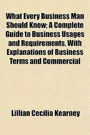 What Every Business Man Should Know; A Complete Guide to Business Usages and Requirements, with Explanations of Business Terms and Commercial af Lillian Cecilia Kearney