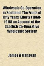 Wholesale Co-Operation in Scotland; The Fruits of Fifty Years' Efforts (1868-1918) an Account of the Scottish Co-Operative Wholesale Society af James A. Flanagan