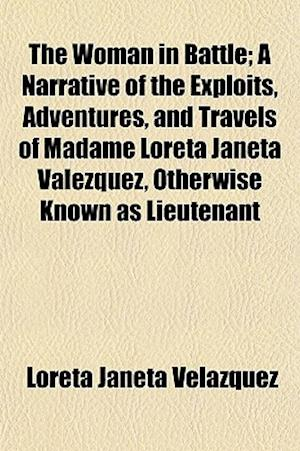 The Woman in Battle; A Narrative of the Exploits, Adventures, and Travels of Madame Loreta Janeta Valezquez, Otherwise Known as Lieutenant af Loreta Janeta Velazquez