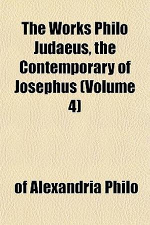 The Works Philo Judaeus, the Contemporary of Josephus (Volume 4) af of Alexandria Philo