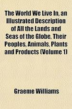 The World We Live In, an Illustrated Description of All the Lands and Seas of the Globe, Their Peoples, Animals, Plants and Products (Volume 1) af Graeme Williams
