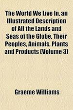 The World We Live In, an Illustrated Description of All the Lands and Seas of the Globe, Their Peoples, Animals, Plants and Products (Volume 3) af Graeme Williams