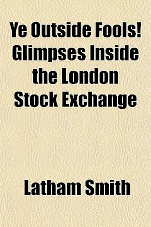 Ye Outside Fools! Glimpses Inside the London Stock Exchange af Latham Smith