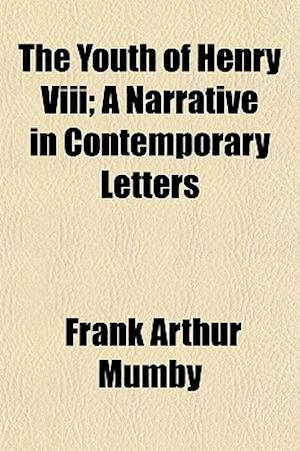 The Youth of Henry VIII; A Narrative in Contemporary Letters af Frank Arthur Mumby