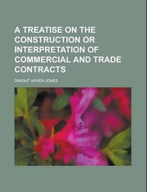 A Treatise on the Construction or Interpretation of Commercial and Trade Contracts af Dwight Arven Jones