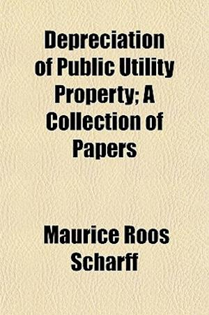 Depreciation of Public Utility Property; A Collection of Papers af Maurice Roos Scharff