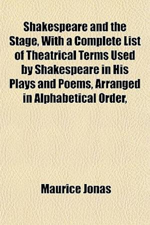 Shakespeare and the Stage, with a Complete List of Theatrical Terms Used by Shakespeare in His Plays and Poems, Arranged in Alphabetical Order, af Maurice Jonas
