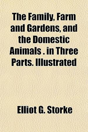 The Family, Farm and Gardens, and the Domestic Animals . in Three Parts. Illustrated af Elliot G. Storke