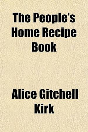 The People's Home Recipe Book af Alice Gitchell Kirk