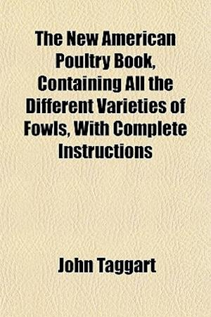 The New American Poultry Book, Containing All the Different Varieties of Fowls, with Complete Instructions af John Taggart
