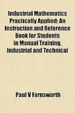 Industrial Mathematics Practically Applied; An Instruction and Reference Book for Students in Manual Training, Industrial and Technical af Paul V. Farnsworth