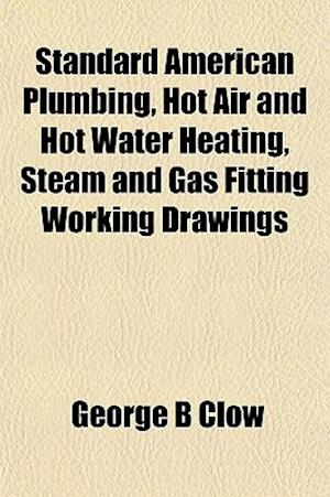 Standard American Plumbing, Hot Air and Hot Water Heating, Steam and Gas Fitting Working Drawings af George B. Clow