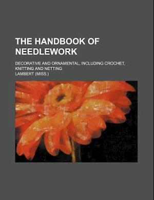 The Handbook of Needlework; Decorative and Ornamental, Including Crochet, Knitting and Netting af Miss Lambert, Lambert