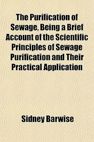 The Purification of Sewage, Being a Brief Account of the Scientific Principles of Sewage Purification and Their Practical Application af Sidney Barwise