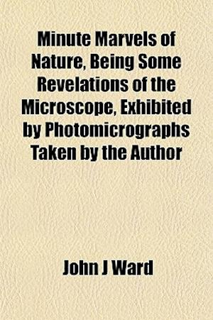 Minute Marvels of Nature, Being Some Revelations of the Microscope, Exhibited by Photomicrographs Taken by the Author af John J. Ward