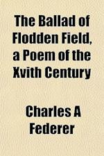 The Ballad of Flodden Field, a Poem of the Xvith Century af Charles a. Federer