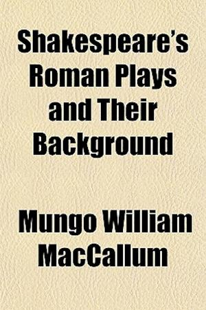 Shakespeare's Roman Plays and Their Background af Mungo William Maccallum