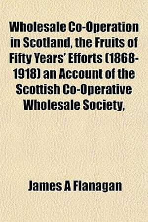 Wholesale Co-Operation in Scotland, the Fruits of Fifty Years' Efforts (1868-1918) an Account of the Scottish Co-Operative Wholesale Society, af James A. Flanagan