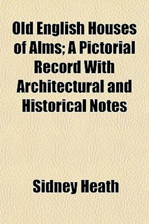 Old English Houses of Alms; A Pictorial Record with Architectural and Historical Notes af Sidney Heath