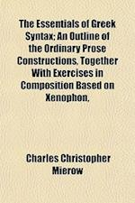 The Essentials of Greek Syntax; An Outline of the Ordinary Prose Constructions, Together with Exercises in Composition Based on Xenophon, af Charles Christopher Mierow