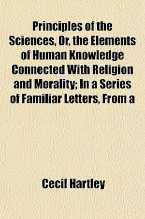 Principles of the Sciences, Or, the Elements of Human Knowledge Connected with Religion and Morality; In a Series of Familiar Letters, from a af Cecil Hartley