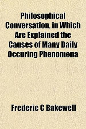 Philosophical Conversation, in Which Are Explained the Causes of Many Daily Occuring Phenomena af Frederic C. Bakewell
