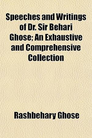 Speeches and Writings of Dr. Sir Behari Ghose; An Exhaustive and Comprehensive Collection af Rashbehary Ghose