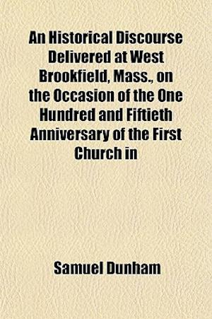 An Historical Discourse Delivered at West Brookfield, Mass., on the Occasion of the One Hundred and Fiftieth Anniversary of the First Church in af Samuel Dunham