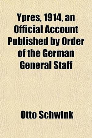 Ypres, 1914, an Official Account Published by Order of the German General Staff af Otto Schwink