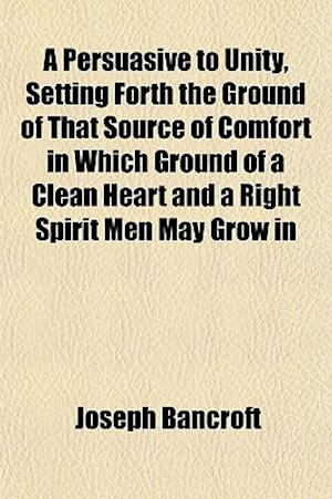 A Persuasive to Unity, Setting Forth the Ground of That Source of Comfort in Which Ground of a Clean Heart and a Right Spirit Men May Grow in af Joseph Bancroft