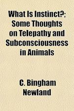 What Is Instinct?; Some Thoughts on Telepathy and Subconsciousness in Animals af C. Bingham Newland