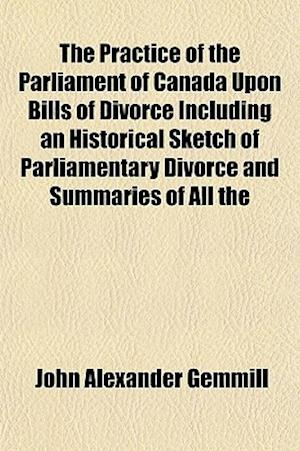 The Practice of the Parliament of Canada Upon Bills of Divorce Including an Historical Sketch of Parliamentary Divorce and Summaries of All the af John Alexander Gemmill
