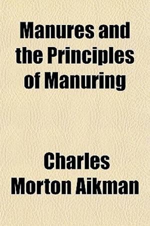 Manures and the Principles of Manuring af Charles Morton Aikman