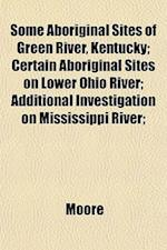 Some Aboriginal Sites of Green River, Kentucky; Certain Aboriginal Sites on Lower Ohio River; Additional Investigation on Mississippi River;
