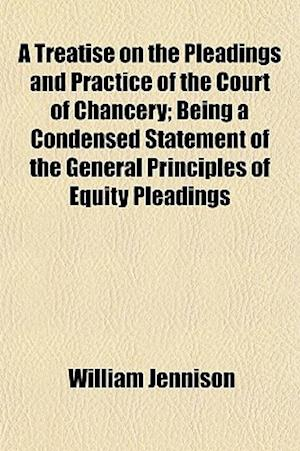 A Treatise on the Pleadings and Practice of the Court of Chancery; Being a Condensed Statement of the General Principles of Equity Pleadings af William Jennison