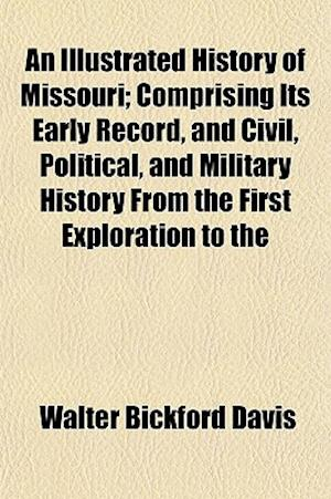 An Illustrated History of Missouri; Comprising Its Early Record, and Civil, Political, and Military History from the First Exploration to the af Walter Bickford Davis