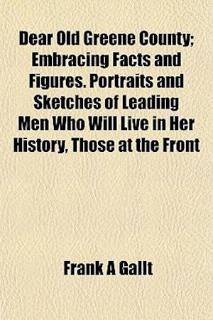 Dear Old Greene County; Embracing Facts and Figures. Portraits and Sketches of Leading Men Who Will Live in Her History, Those at the Front af Frank A. Gallt