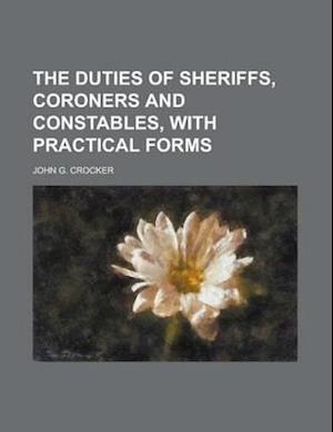 The Duties of Sheriffs, Coroners and Constables, with Practical Forms af John G. Crocker