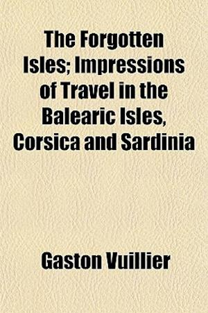 The Forgotten Isles; Impressions of Travel in the Balearic Isles, Corsica and Sardinia af Gaston Vuillier