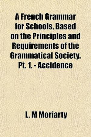 A French Grammar for Schools, Based on the Principles and Requirements of the Grammatical Society. PT. 1. - Accidence af L. M. Moriarty