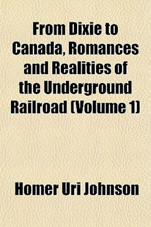 From Dixie to Canada, Romances and Realities of the Underground Railroad (Volume 1) af Homer Uri Johnson