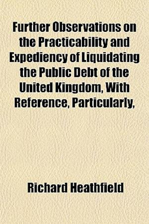 Further Observations on the Practicability and Expediency of Liquidating the Public Debt of the United Kingdom, with Reference, Particularly, af Richard Heathfield