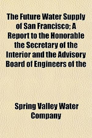The Future Water Supply of San Francisco; A Report to the Honorable the Secretary of the Interior and the Advisory Board of Engineers of the af Spring Valley Water Company