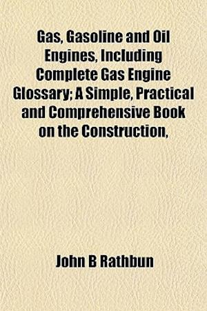 Gas, Gasoline and Oil Engines, Including Complete Gas Engine Glossary; A Simple, Practical and Comprehensive Book on the Construction, af John B. Rathbun