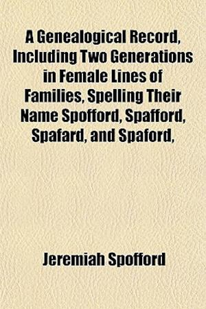 A Genealogical Record, Including Two Generations in Female Lines of Families, Spelling Their Name Spofford, Spafford, Spafard, and Spaford, af Jeremiah Spofford